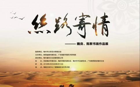 沙龙展讯 | 丝路寄情•魏良、陈默书画作品展4月25日10时在梅县区当代艺术馆开幕